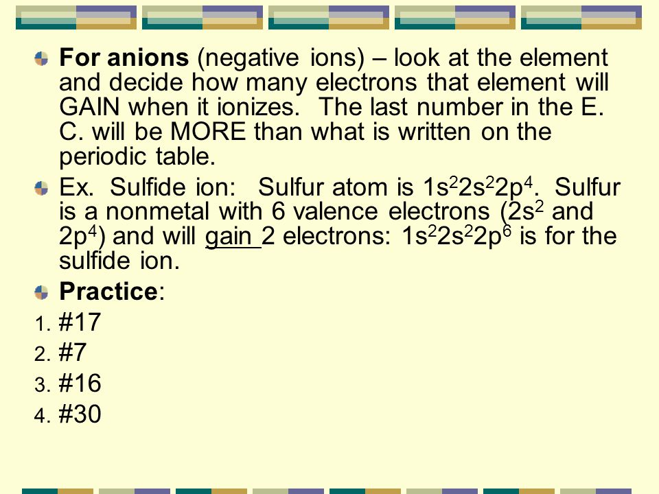 For anions (negative ions) – look at the element and decide how many electrons that element will GAIN when it ionizes. The last number in the E. C. will be MORE than what is written on the periodic table.
