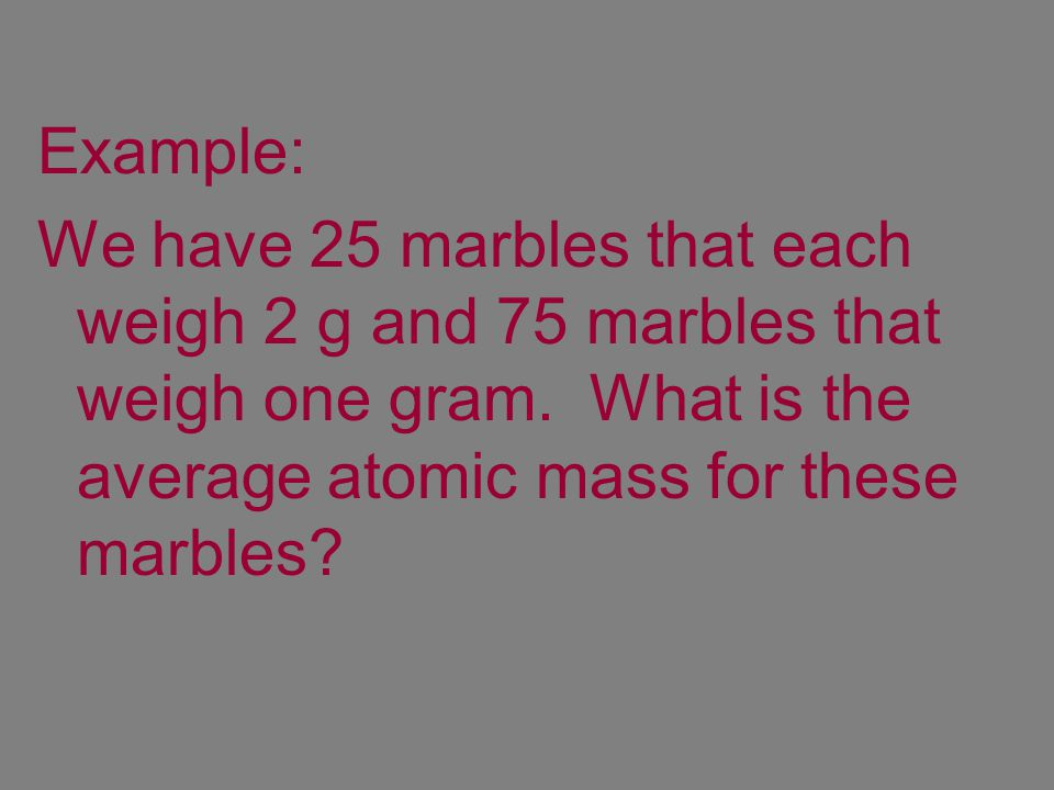 Example: We have 25 marbles that each weigh 2 g and 75 marbles that weigh one gram.
