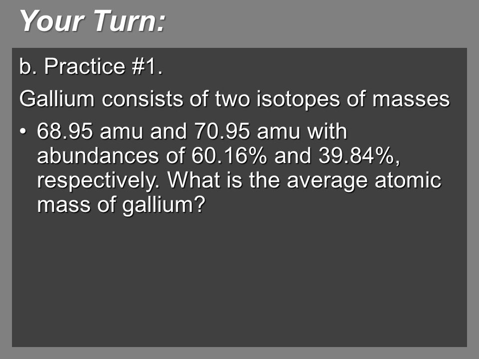 Your Turn: b. Practice #1. Gallium consists of two isotopes of masses