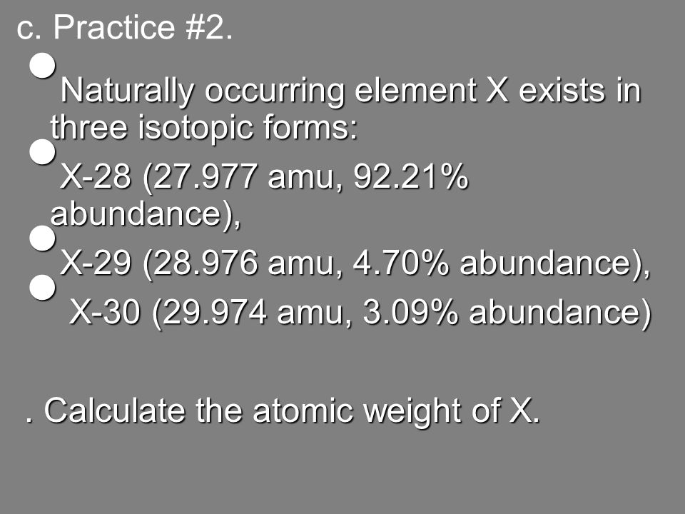 c. Practice #2. Naturally occurring element X exists in three isotopic forms: X-28 (27.977 amu, 92.21% abundance),