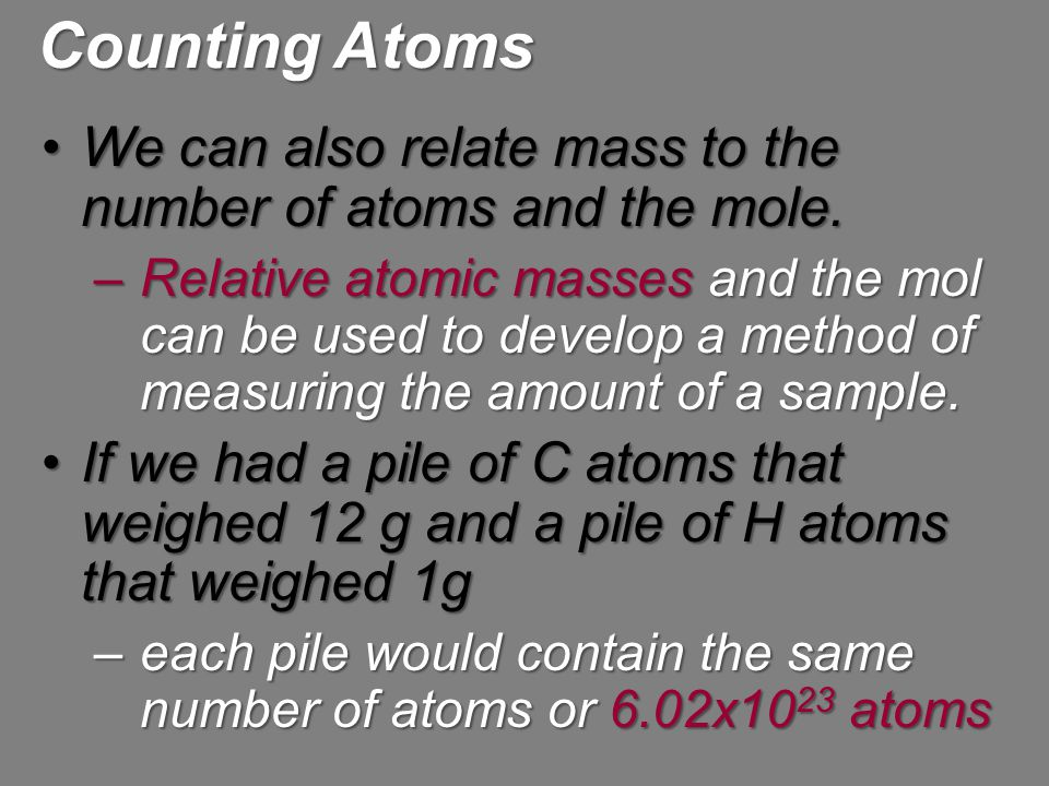 Counting Atoms We can also relate mass to the number of atoms and the mole.