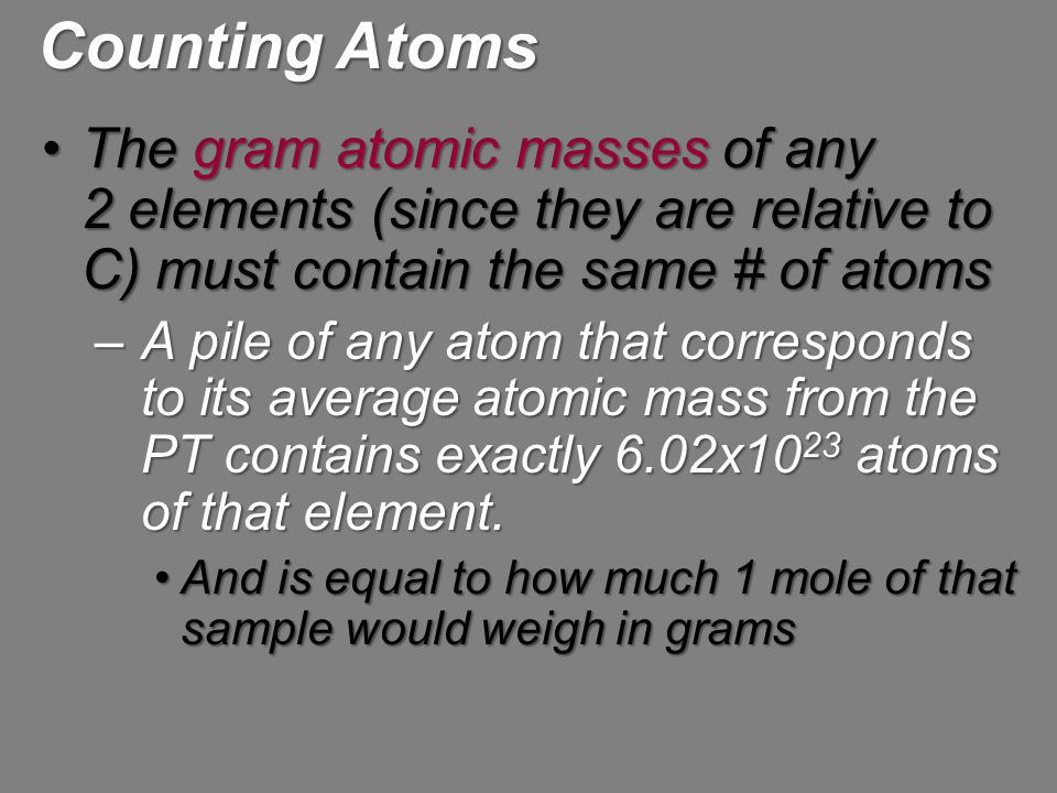 Counting Atoms The gram atomic masses of any 2 elements (since they are relative to C) must contain the same # of atoms.