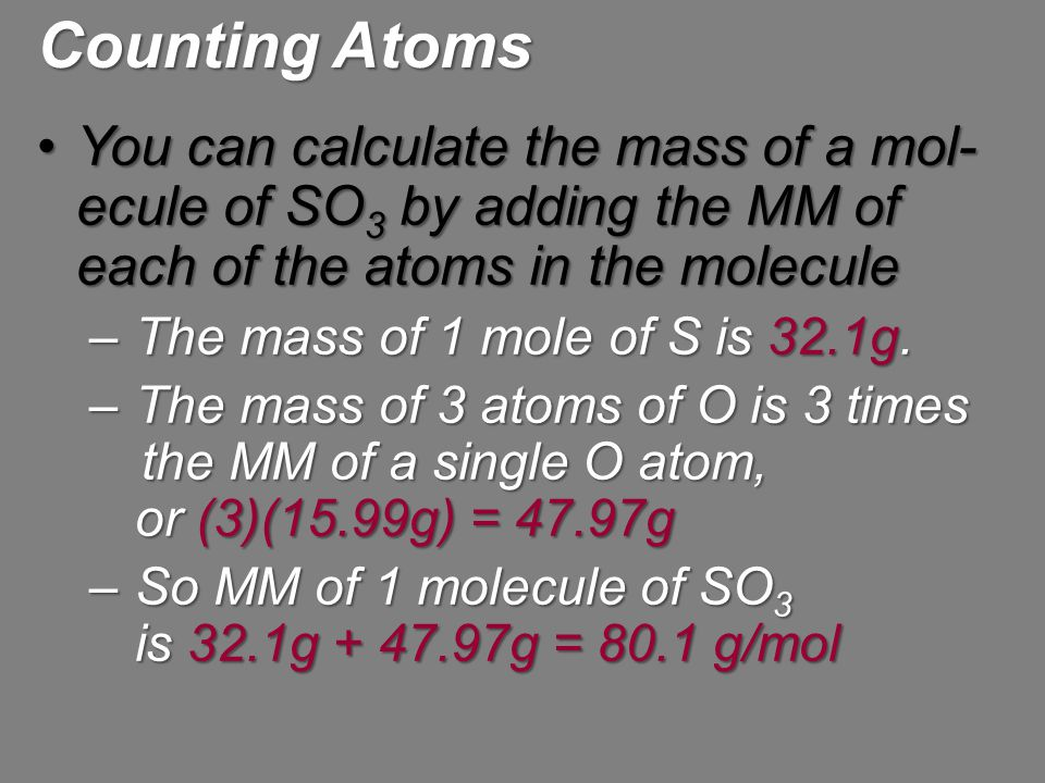 Counting Atoms You can calculate the mass of a mol-ecule of SO3 by adding the MM of each of the atoms in the molecule.