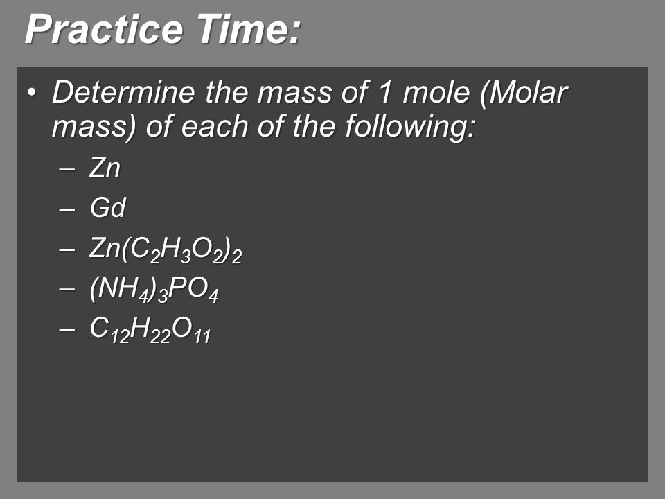 Practice Time: Determine the mass of 1 mole (Molar mass) of each of the following: Zn. Gd. Zn(C2H3O2)2.