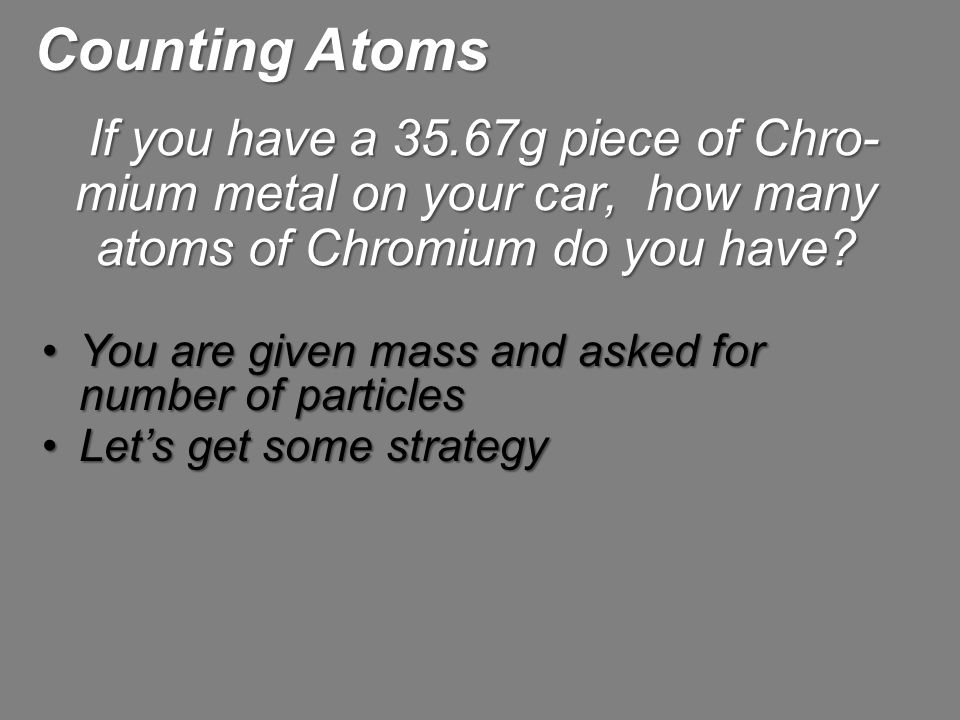 Counting Atoms If you have a 35.67g piece of Chro-mium metal on your car, how many atoms of Chromium do you have