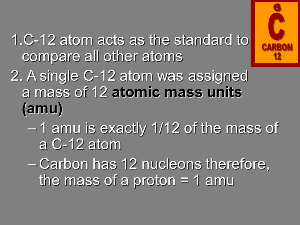 6 CARBON. C. 12. C-12 atom acts as the standard to compare all other atoms.