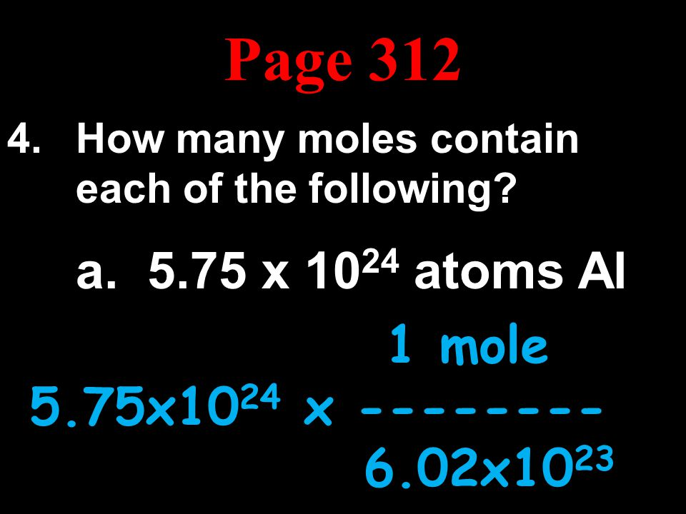Page 312 How many moles contain each of the following a. 5.75 x 1024 atoms Al. 1 mole. 5.75x1024 x --------