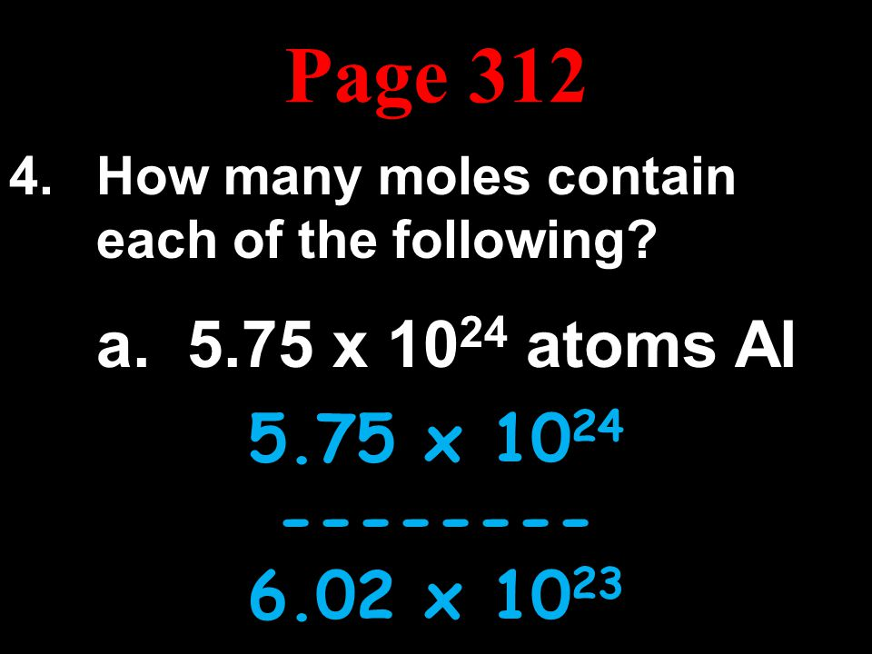 Page 312 How many moles contain each of the following a. 5.75 x 1024 atoms Al. 5.75 x 1024. --------