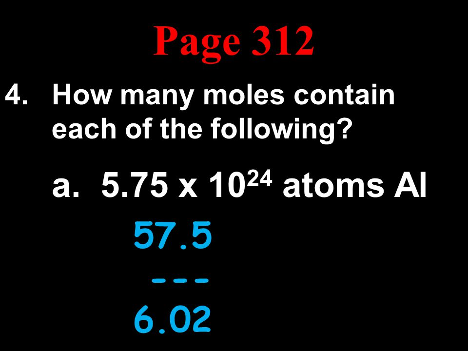 Page 312 How many moles contain each of the following a. 5.75 x 1024 atoms Al. 57.5 x 1023. --------