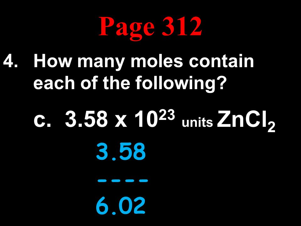 Page 312 How many moles contain each of the following c. 3.58 x 1023 units ZnCl2. 3.58x1023. --------