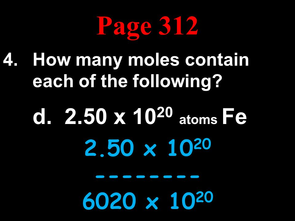 Page 312 How many moles contain each of the following d. 2.50 x 1020 atoms Fe. 2.50 x 1020. --------
