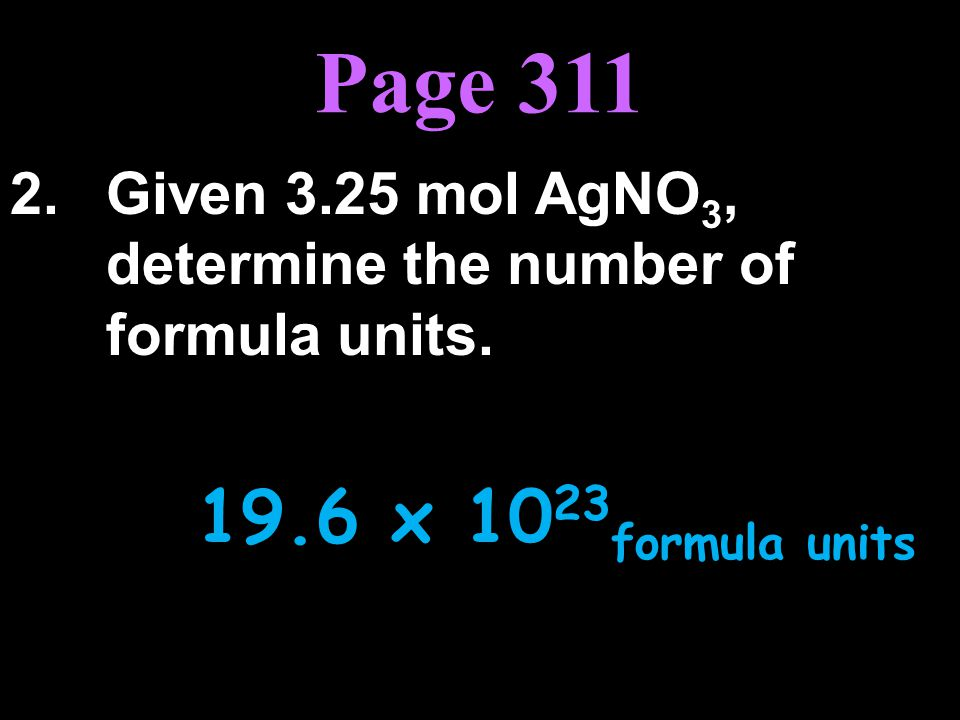 Page 311 2. Given 3.25 mol AgNO3, determine the number of formula units. 19.6 x 1023formula units