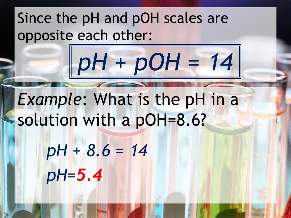 Since the pH and pOH scales are opposite each other: