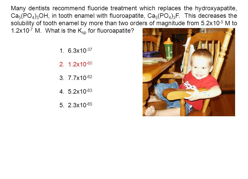 Many dentists recommend fluoride treatment which replaces the hydroxyapatite, Ca5(PO4)3OH, in tooth enamel with fluoroapatite, Ca5(PO4)3F. This decreases the solubility of tooth enamel by more than two orders of magnitude from 5.2x10-5 M to 1.2x10-7 M. What is the Ksp for fluoroapatite