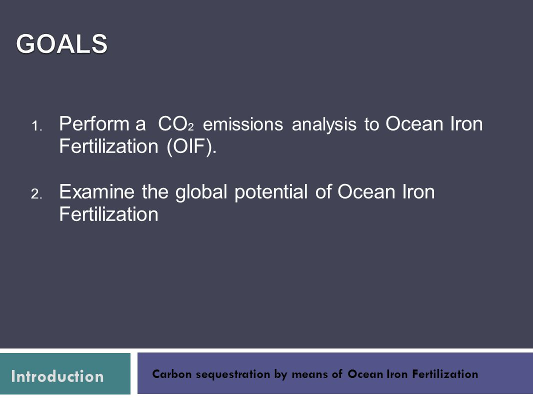 Goals Perform a CO2 emissions analysis to Ocean Iron Fertilization (OIF). Examine the global potential of Ocean Iron Fertilization.