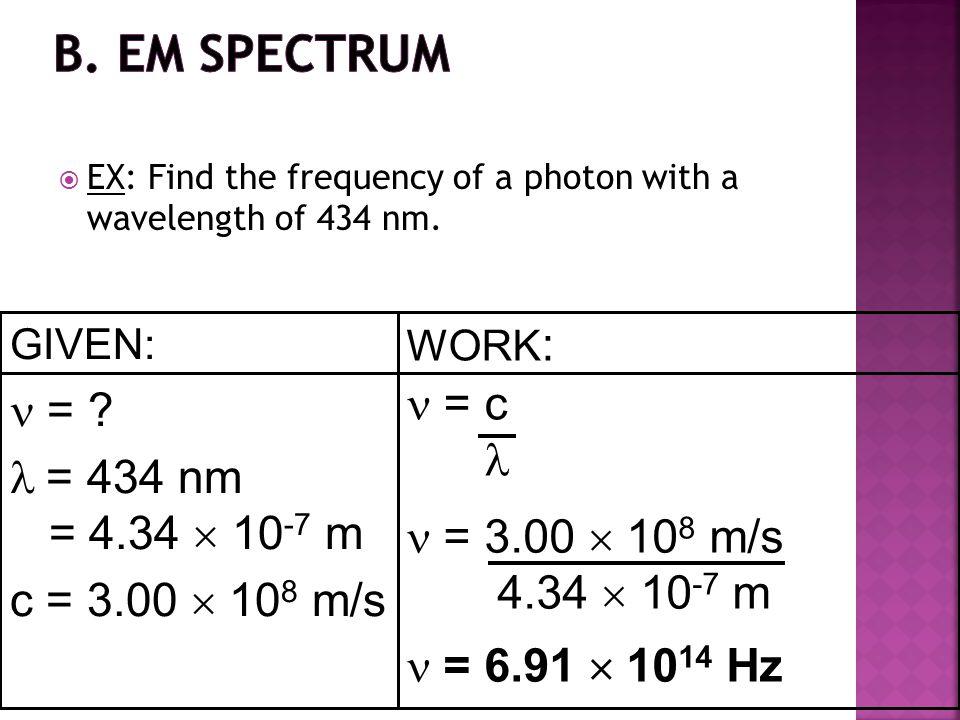B. EM Spectrum  =  = c   = 434 nm = 4.34  10-7 m