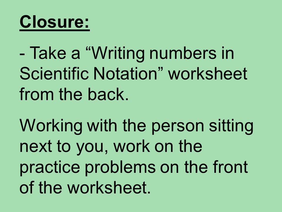 Closure: Take a Writing numbers in Scientific Notation worksheet from the back.
