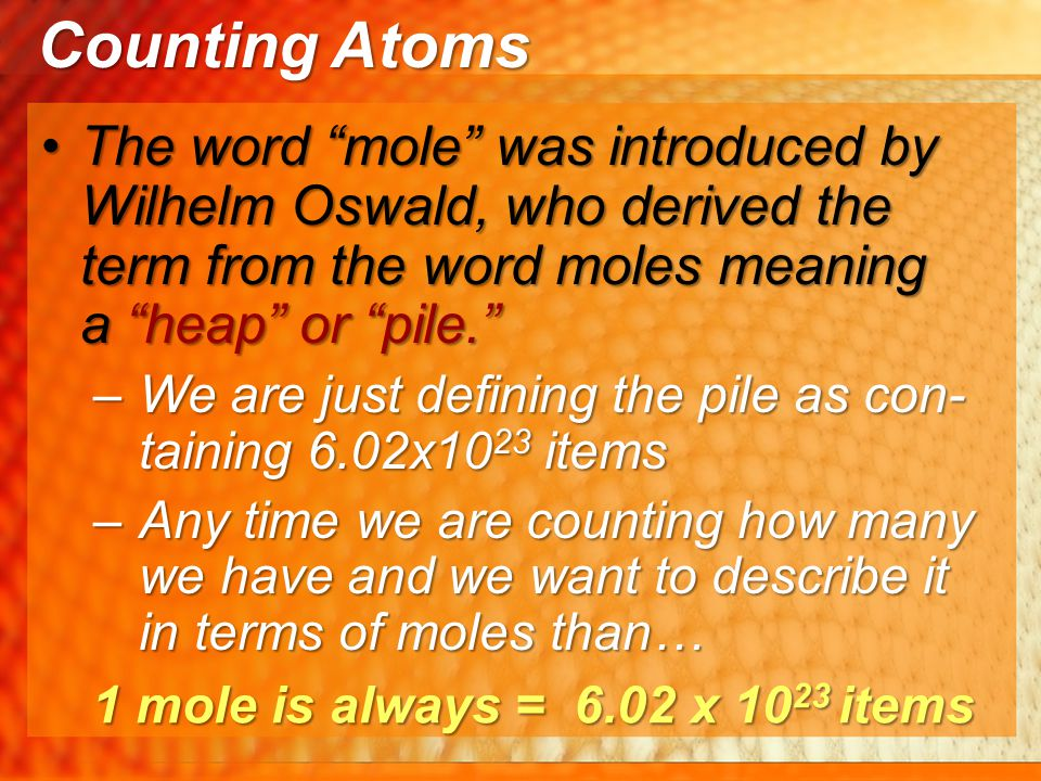 Counting Atoms The word mole was introduced by Wilhelm Oswald, who derived the term from the word moles meaning a heap or pile.