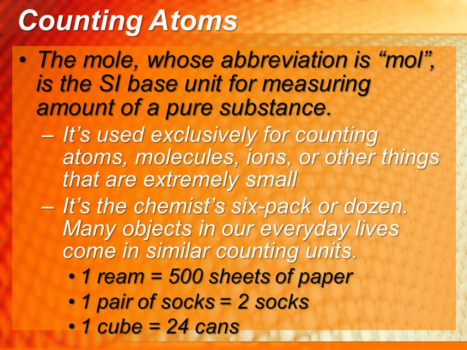Counting Atoms The mole, whose abbreviation is mol , is the SI base unit for measuring amount of a pure substance.