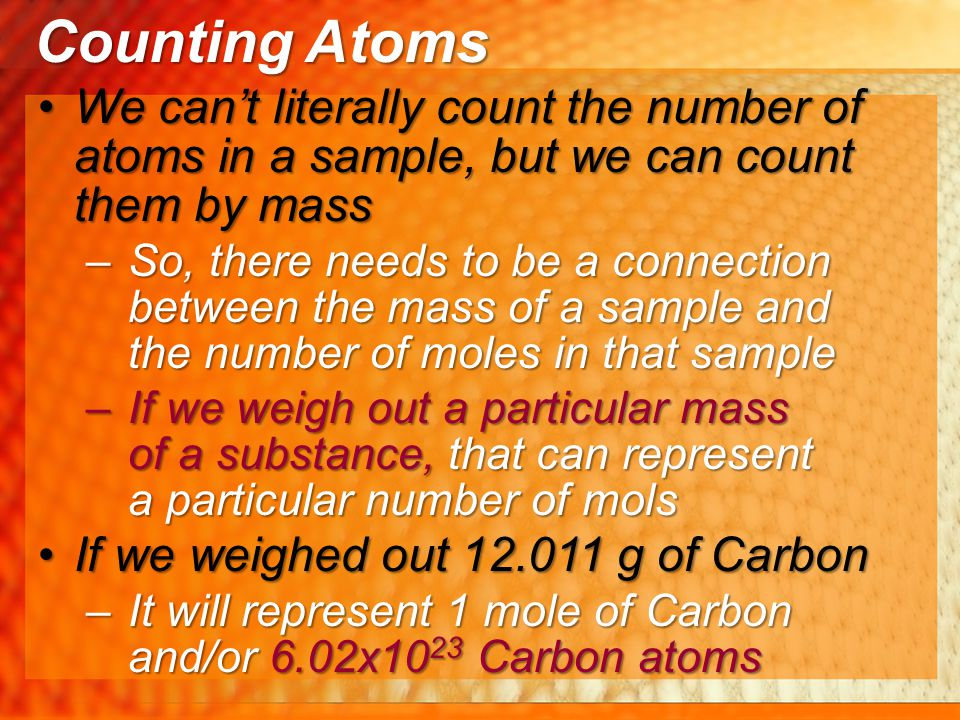 Counting Atoms We can't literally count the number of atoms in a sample, but we can count them by mass.
