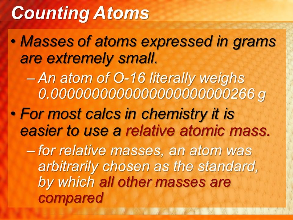 Counting Atoms Masses of atoms expressed in grams are extremely small.