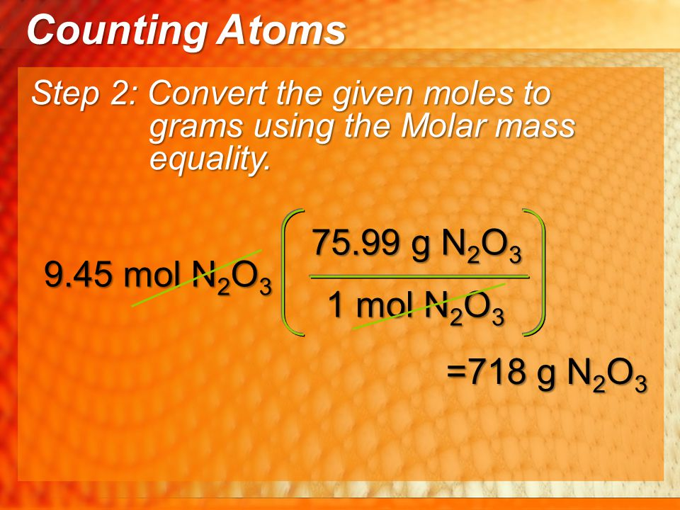 Counting Atoms 75.99 g N2O3 9.45 mol N2O3 1 mol N2O3 =718 g N2O3