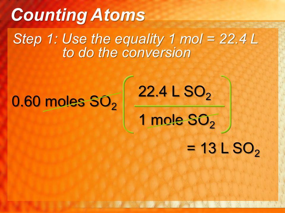 Counting Atoms 22.4 L SO2 0.60 moles SO2 1 mole SO2 = 13 L SO2