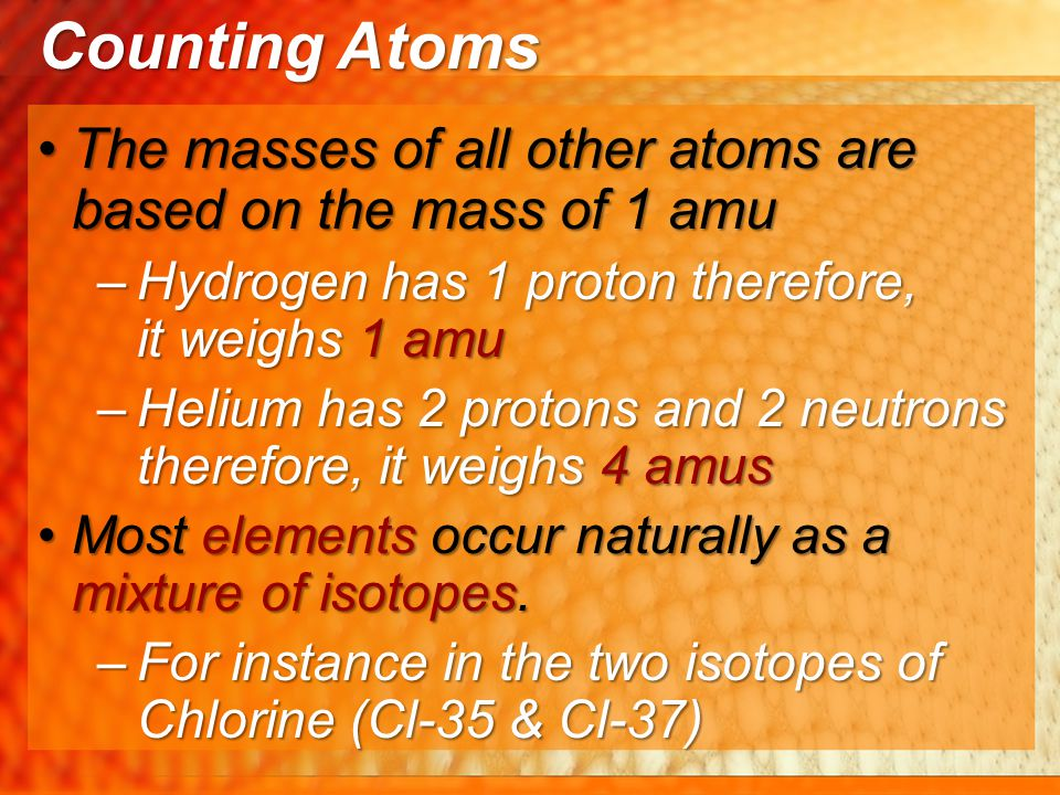 Counting Atoms The masses of all other atoms are based on the mass of 1 amu. Hydrogen has 1 proton therefore, it weighs 1 amu.