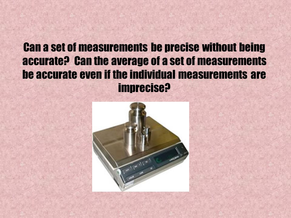 Can a set of measurements be precise without being accurate