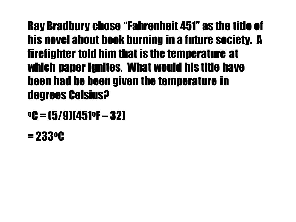 Ray Bradbury chose Fahrenheit 451 as the title of his novel about book burning in a future society. A firefighter told him that is the temperature at which paper ignites. What would his title have been had be been given the temperature in degrees Celsius