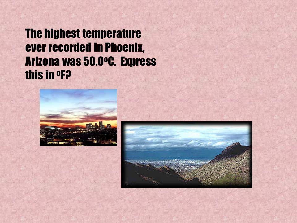 The highest temperature ever recorded in Phoenix, Arizona was 50. 0oC