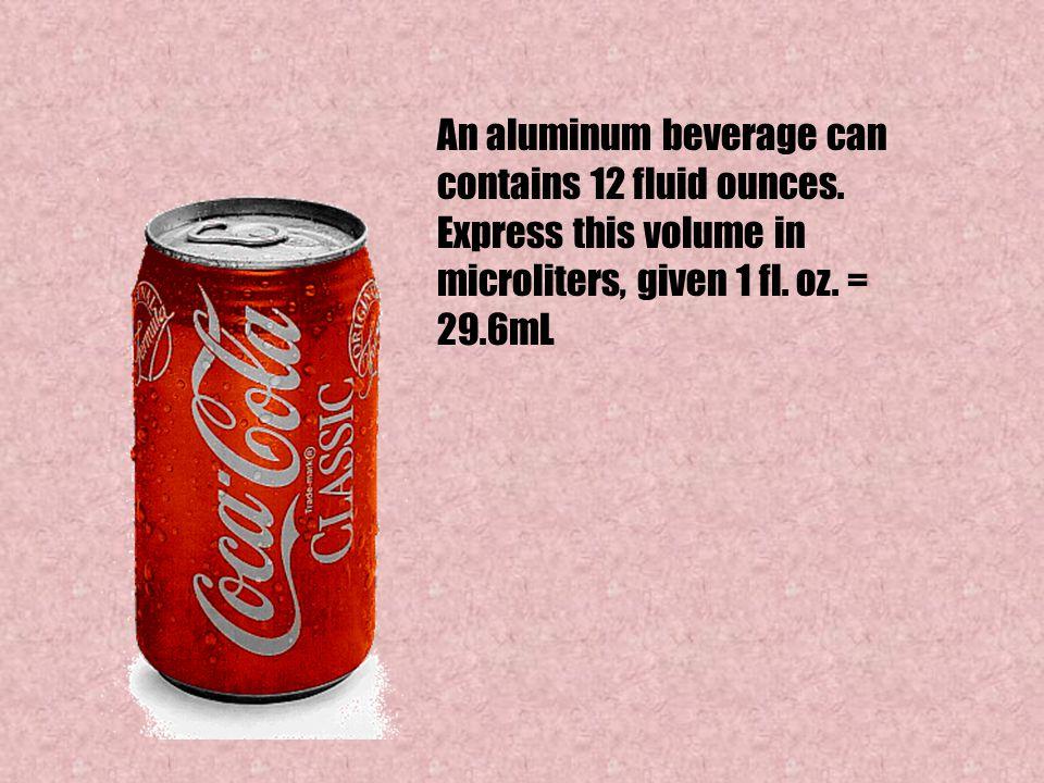 An aluminum beverage can contains 12 fluid ounces