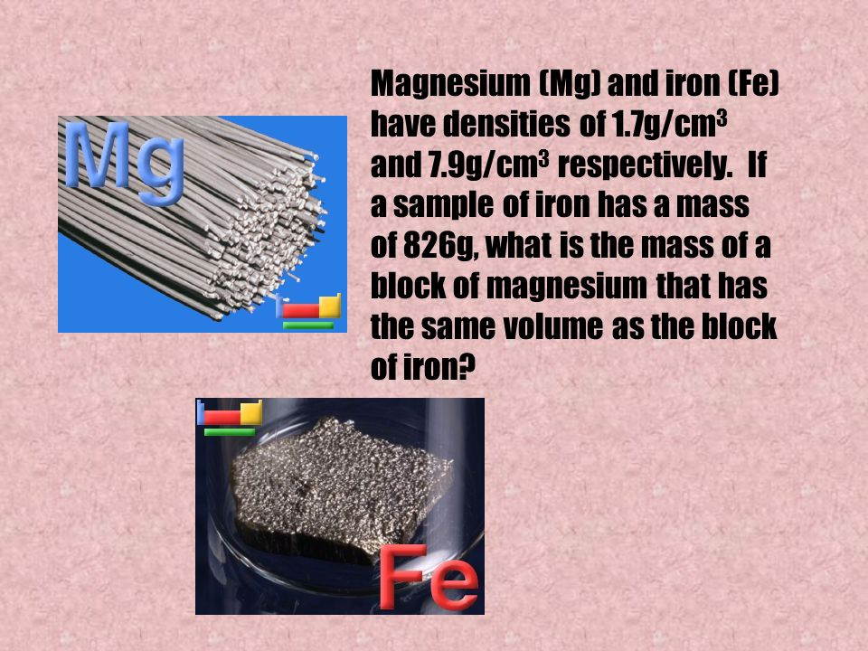 Magnesium (Mg) and iron (Fe) have densities of 1. 7g/cm3 and 7