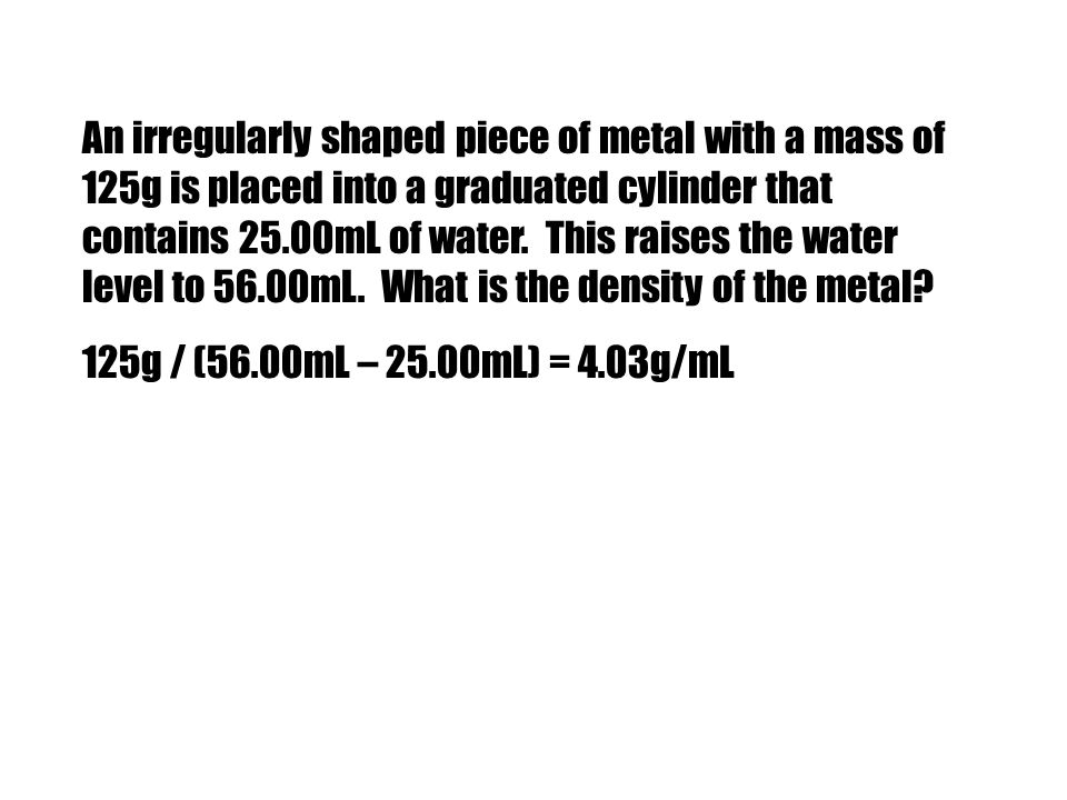 An irregularly shaped piece of metal with a mass of 125g is placed into a graduated cylinder that contains 25.00mL of water. This raises the water level to 56.00mL. What is the density of the metal