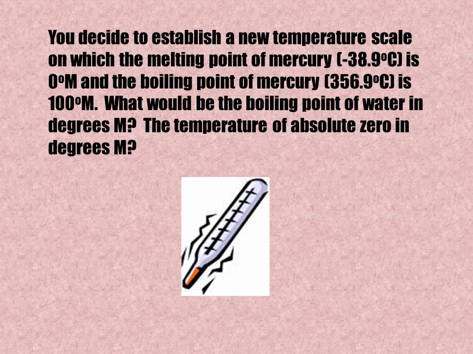 You decide to establish a new temperature scale on which the melting point of mercury (-38.9oC) is 0oM and the boiling point of mercury (356.9oC) is 100oM.