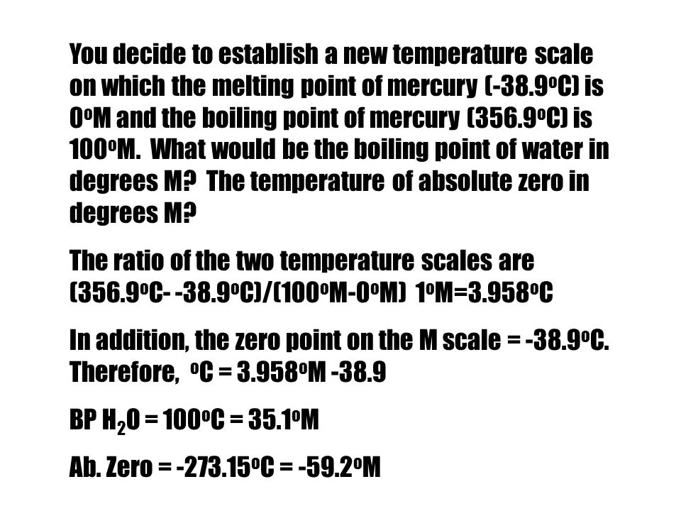 You decide to establish a new temperature scale on which the melting point of mercury (-38.9oC) is 0oM and the boiling point of mercury (356.9oC) is 100oM. What would be the boiling point of water in degrees M The temperature of absolute zero in degrees M