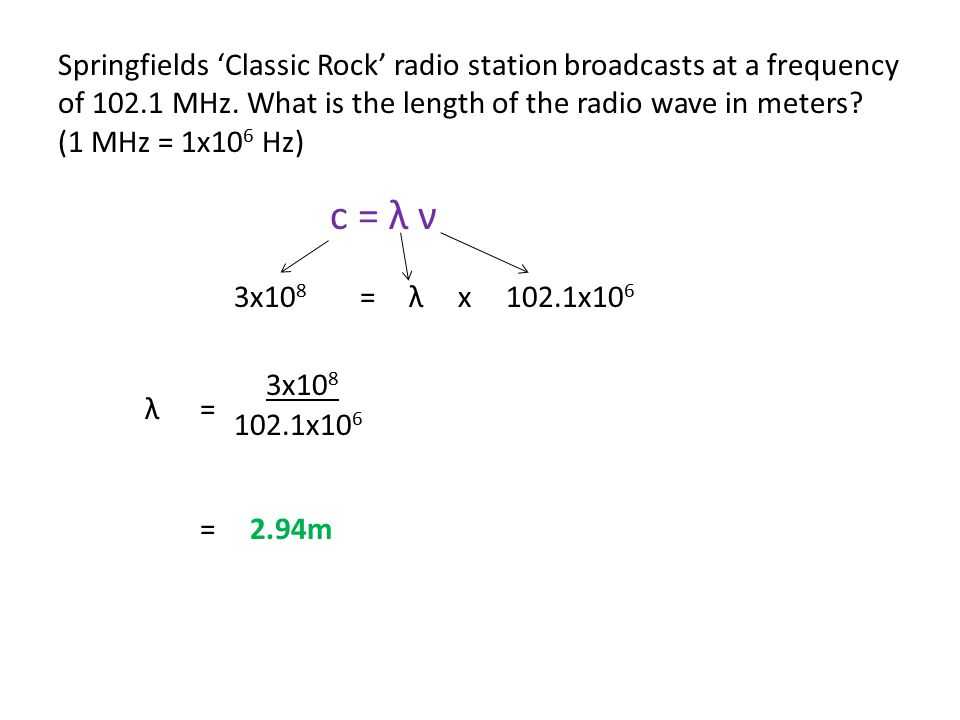 Springfields 'Classic Rock' radio station broadcasts at a frequency of 102.1 MHz. What is the length of the radio wave in meters