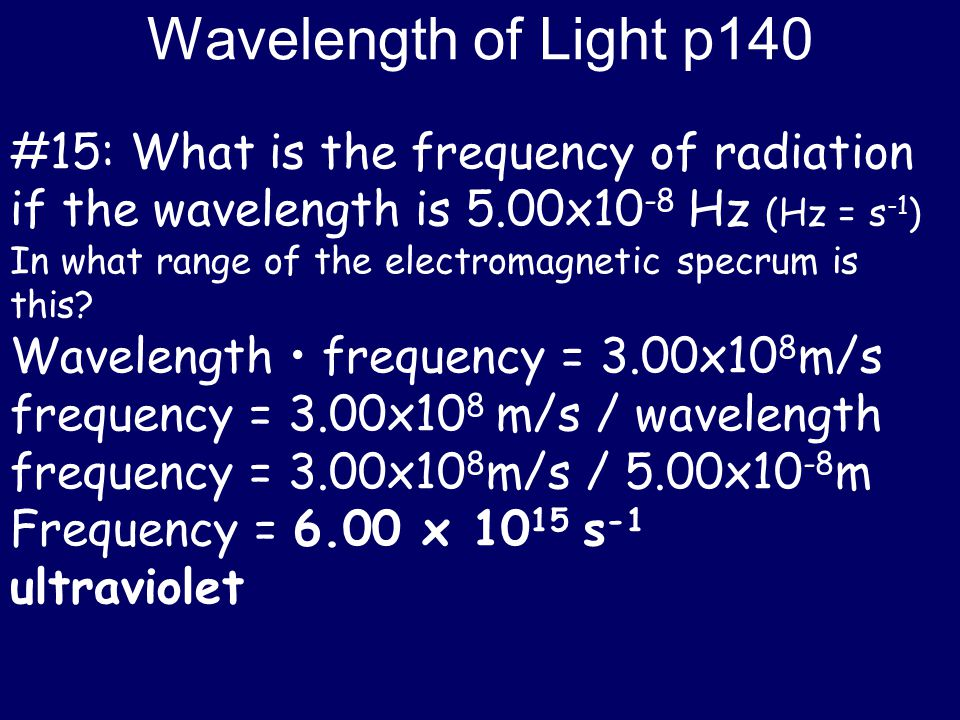 Wavelength of Light p140 #15: What is the frequency of radiation if the wavelength is 5.00x10-8 Hz (Hz = s-1)