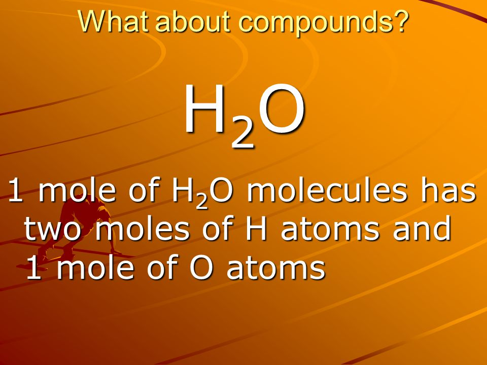 What about compounds H2O 1 mole of H2O molecules has two moles of H atoms and 1 mole of O atoms