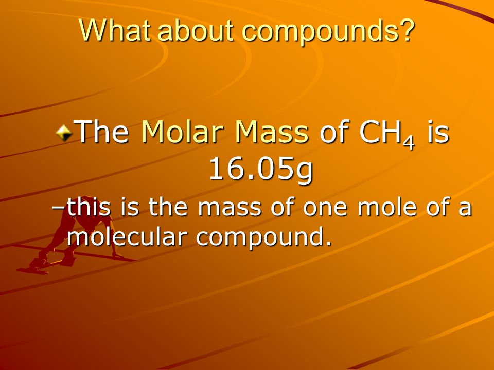What about compounds The Molar Mass of CH4 is 16.05g