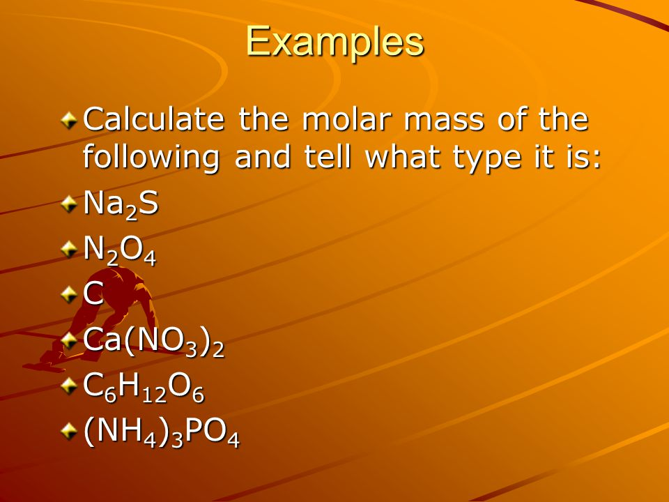 Examples Calculate the molar mass of the following and tell what type it is: Na2S. N2O4. C. Ca(NO3)2.