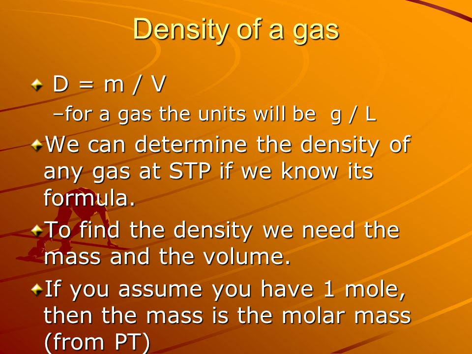 Density of a gas D = m / V. for a gas the units will be g / L. We can determine the density of any gas at STP if we know its formula.