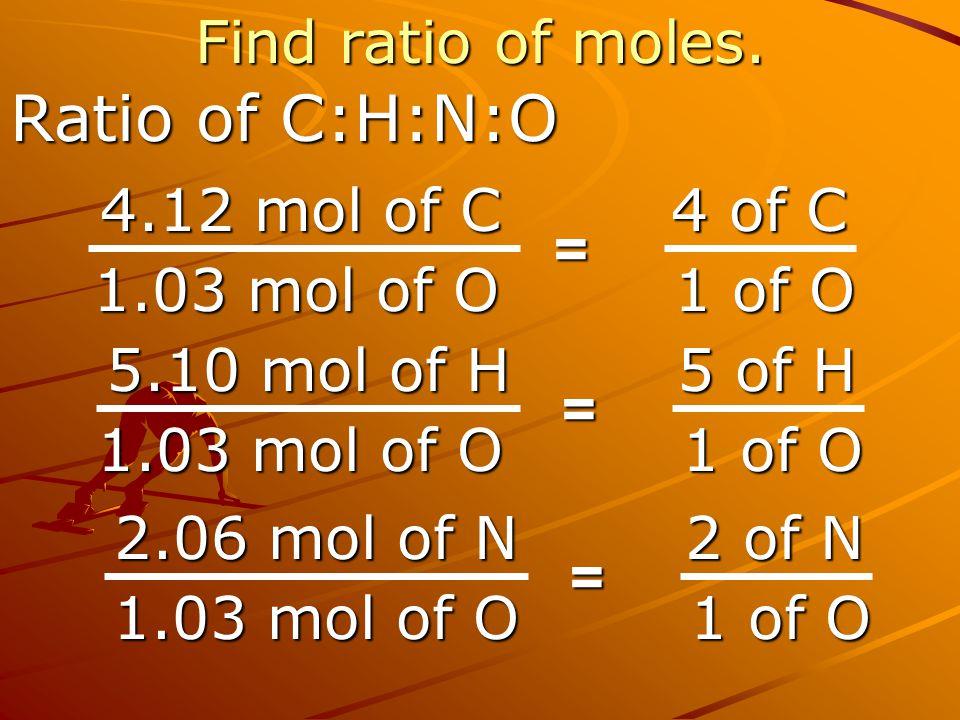 Ratio of C:H:N:O Find ratio of moles. 4.12 mol of C 1.03 mol of O