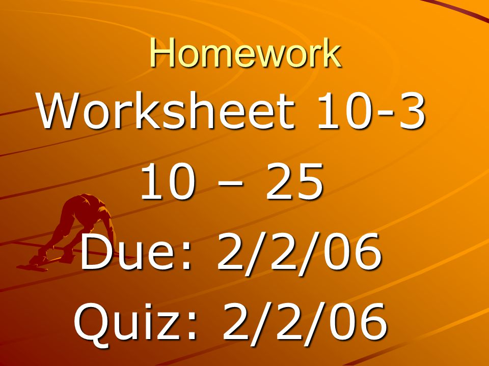 Homework Worksheet 10-3 10 – 25 Due: 2/2/06 Quiz: 2/2/06