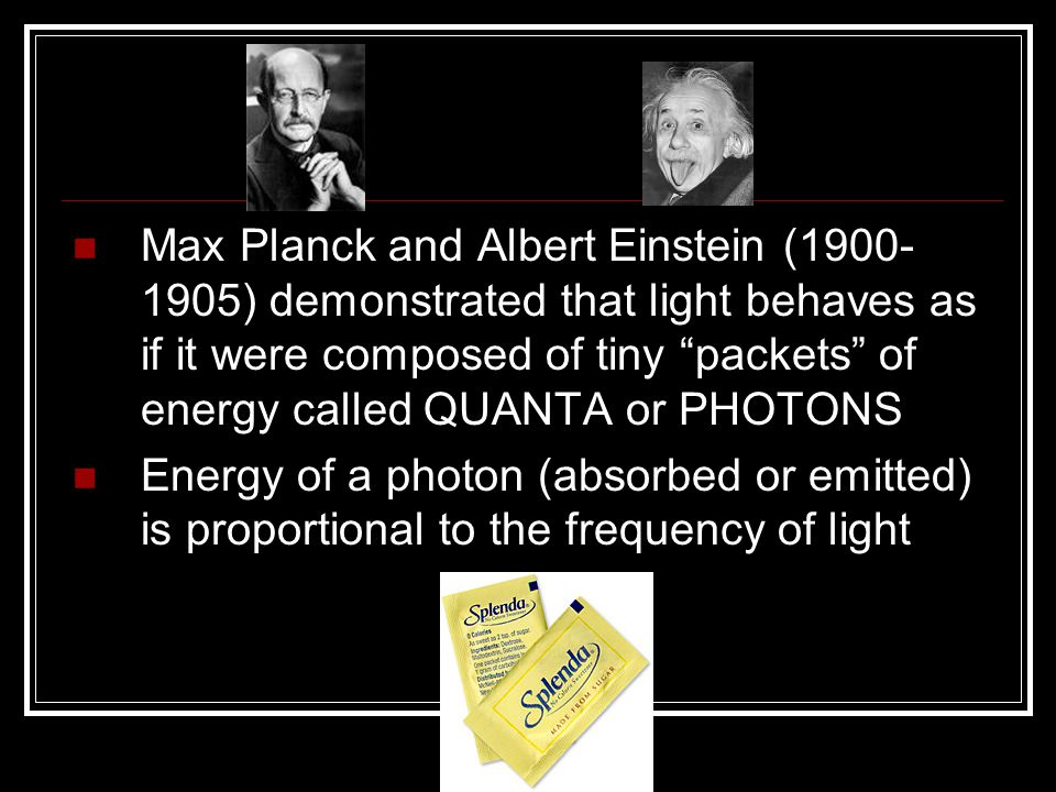 Max Planck and Albert Einstein (1900-1905) demonstrated that light behaves as if it were composed of tiny packets of energy called QUANTA or PHOTONS