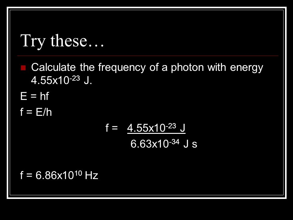 Try these… Calculate the frequency of a photon with energy 4.55x10-23 J. E = hf. f = E/h. f = 4.55x10-23 J.