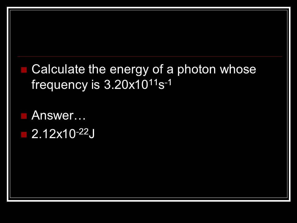 Calculate the energy of a photon whose frequency is 3.20x1011s-1