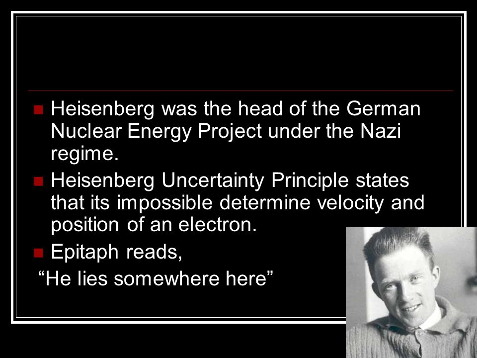 Heisenberg was the head of the German Nuclear Energy Project under the Nazi regime.
