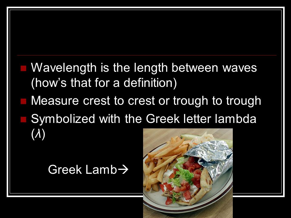 Wavelength is the length between waves (how's that for a definition)