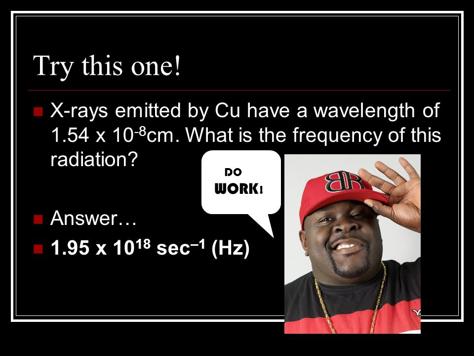 Try this one! X-rays emitted by Cu have a wavelength of 1.54 x 10-8cm. What is the frequency of this radiation